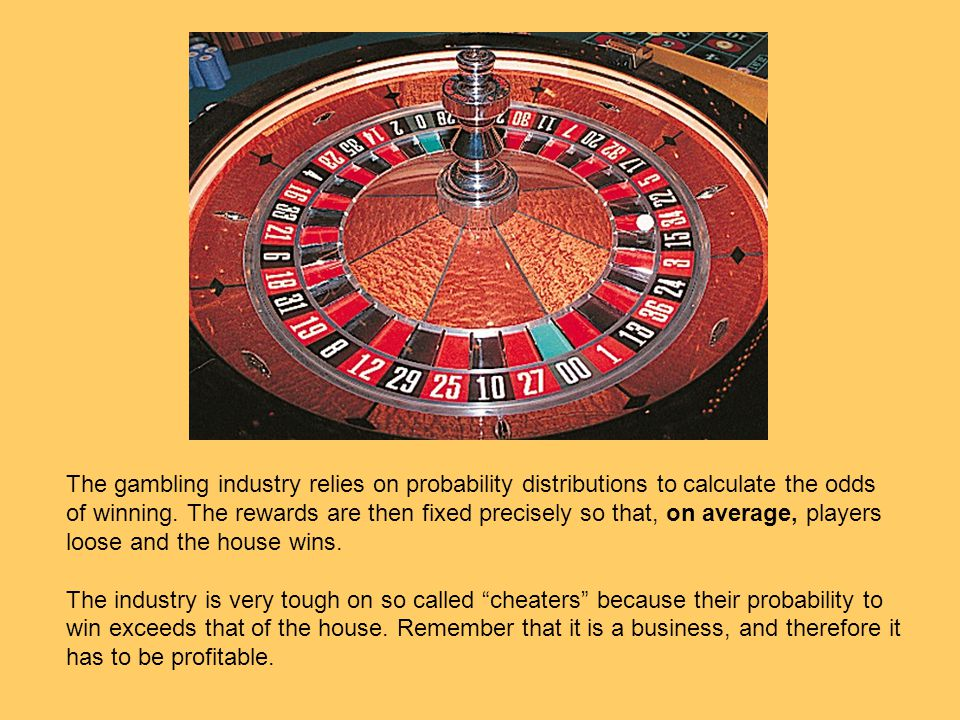 The gambling industry relies on probability distributions to calculate the odds of winning. The rewards are then fixed precisely so that, on average,