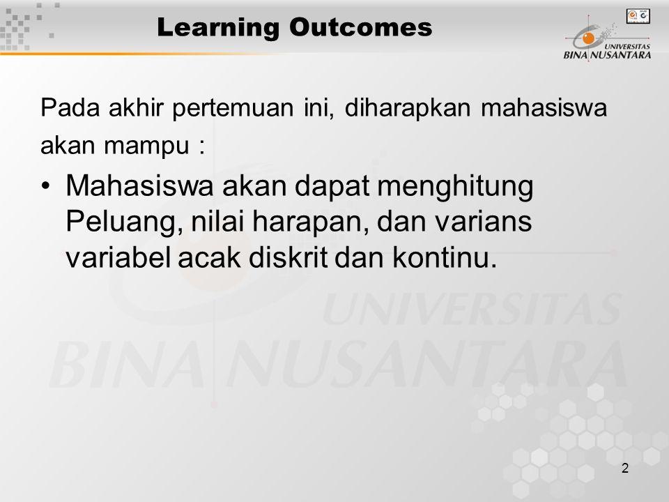 2 Learning Outcomes Pada akhir pertemuan ini, diharapkan mahasiswa akan mampu : Mahasiswa akan dapat menghitung Peluang, nilai harapan, dan varians variabel acak diskrit dan kontinu.