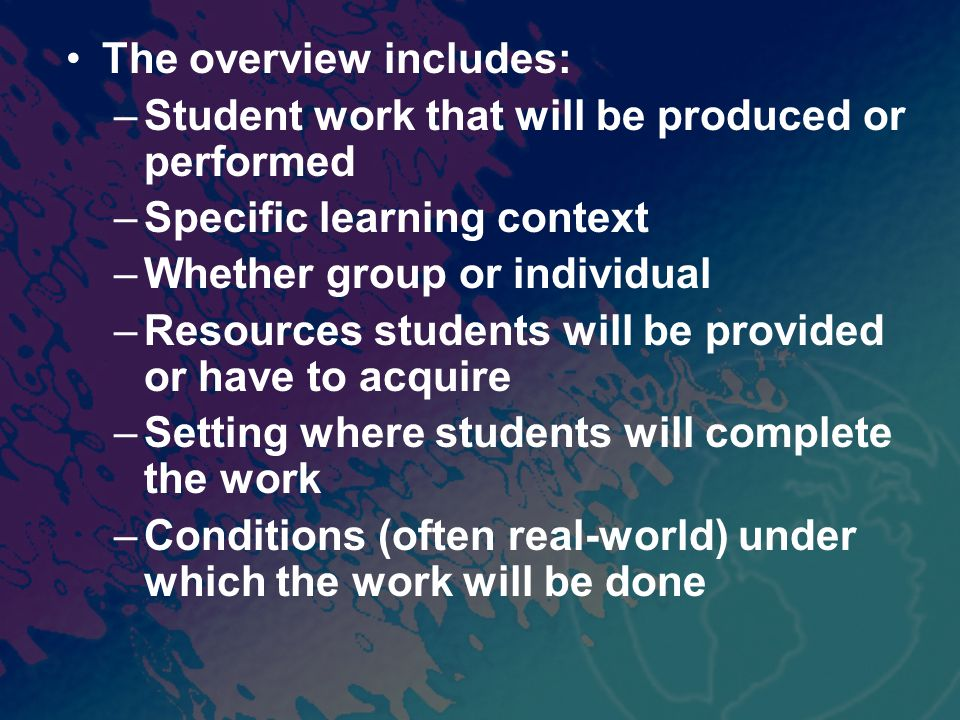 The overview includes: –Student work that will be produced or performed –Specific learning context –Whether group or individual –Resources students will be provided or have to acquire –Setting where students will complete the work –Conditions (often real-world) under which the work will be done