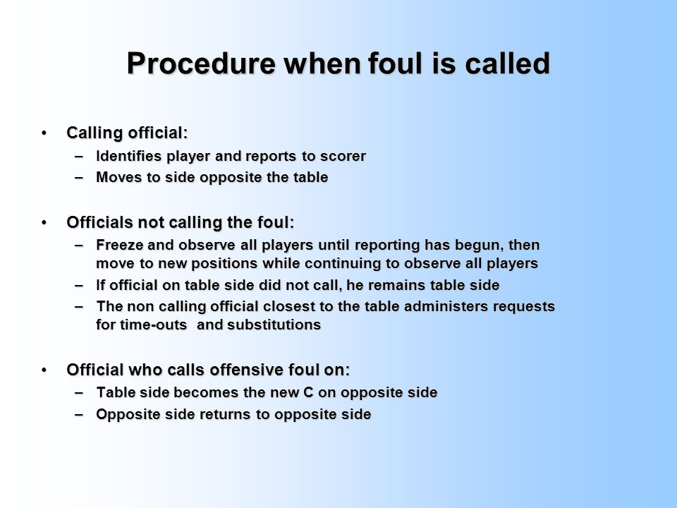 Procedure when foul is called Calling official:Calling official: –Identifies player and reports to scorer –Moves to side opposite the table Officials not calling the foul:Officials not calling the foul: –Freeze and observe all players until reporting has begun, then move to new positions while continuing to observe all players –If official on table side did not call, he remains table side –The non calling official closest to the table administers requests for time-outs and substitutions Official who calls offensive foul on:Official who calls offensive foul on: –Table side becomes the new C on opposite side –Opposite side returns to opposite side