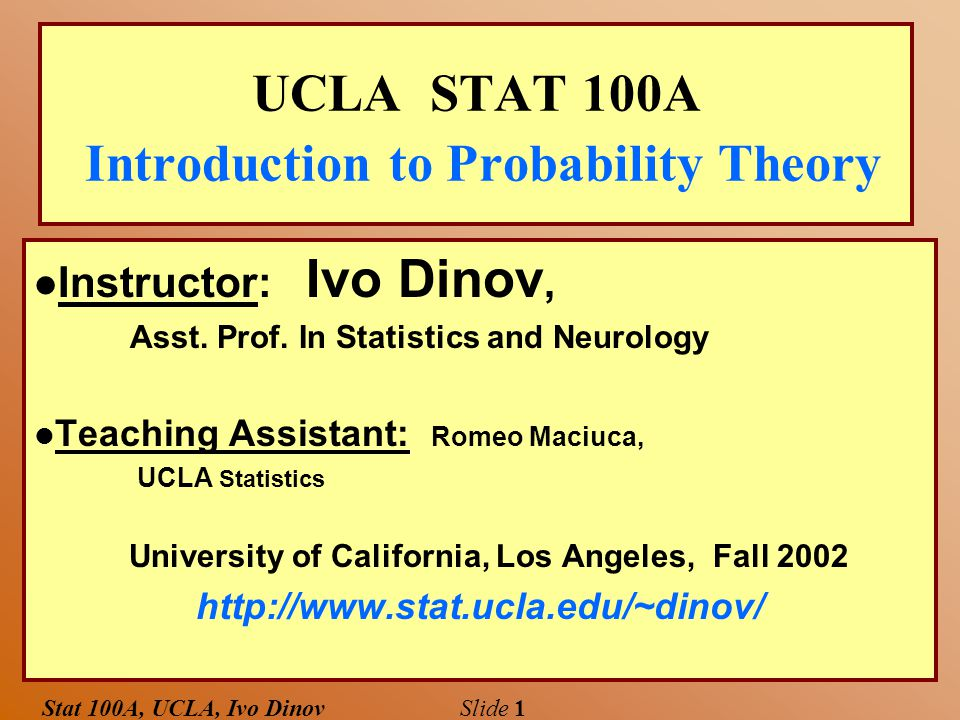 Stat 100A, UCLA, Ivo Dinov Slide 1 UCLA STAT 100A Introduction to Probability Theory l Instructor: Ivo Dinov, Asst.