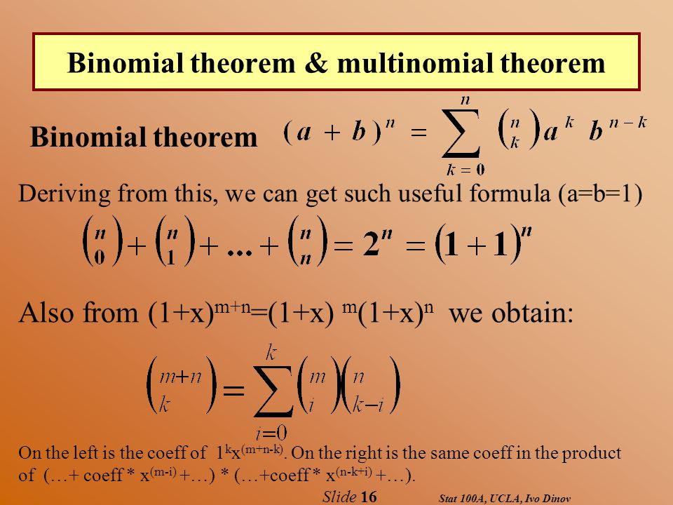 Stat 100A, UCLA, Ivo Dinov Slide 16 Binomial theorem & multinomial theorem Deriving from this, we can get such useful formula (a=b=1) Also from (1+x) m+n =(1+x) m (1+x) n we obtain: On the left is the coeff of 1 k x (m+n-k).