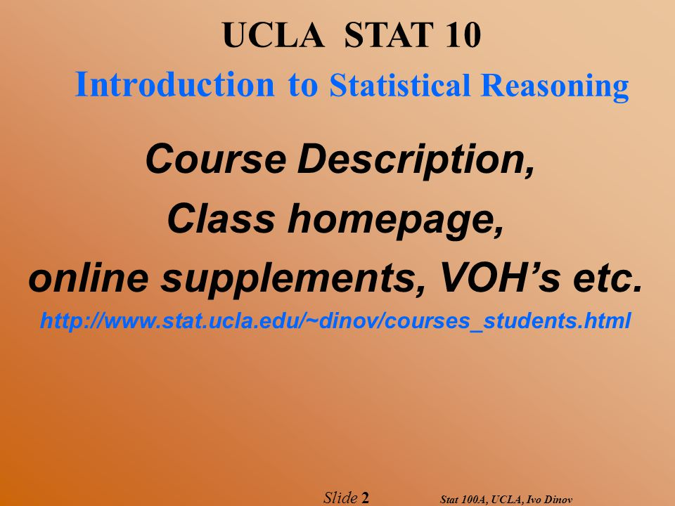 Stat 100A, UCLA, Ivo Dinov Slide 2 UCLA STAT 10 Introduction to Statistical Reasoning Course Description, Class homepage, online supplements, VOH's etc.
