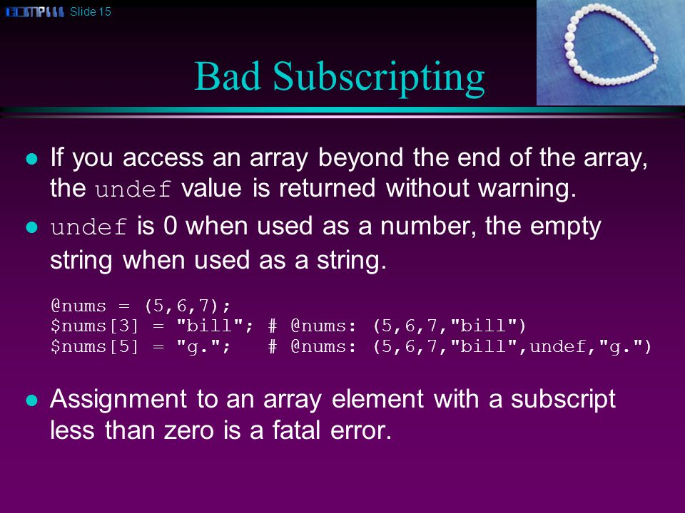 Slide 15 Bad Subscripting If you access an array beyond the end of the array, the undef value is returned without warning.