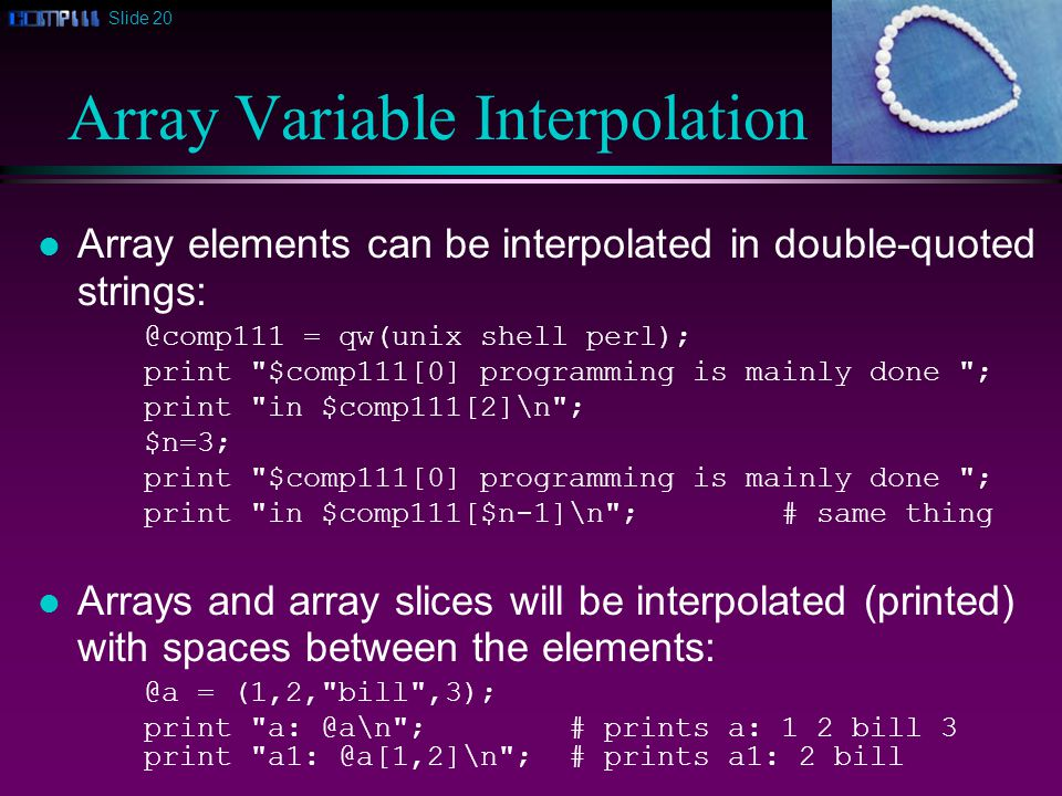 Slide 20 Array Variable Interpolation Array elements can be interpolated in double-quoted strings: @comp111 = qw(unix shell perl); print $comp111[0] programming is mainly done ; print in $comp111[2]\n ; $n=3; print $comp111[0] programming is mainly done ; print in $comp111[$n-1]\n ;# same thing Arrays and array slices will be interpolated (printed) with spaces between the elements: @a = (1,2, bill ,3); print a: @a\n ;# prints a: 1 2 bill 3 print a1: @a[1,2]\n ;# prints a1: 2 bill