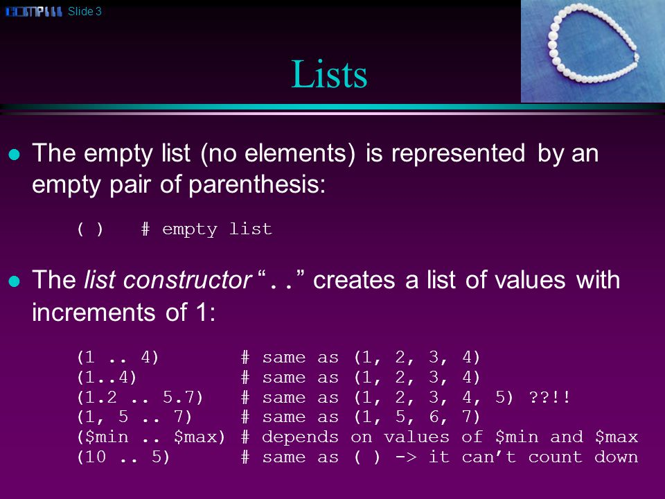 Slide 3 Lists l The empty list (no elements) is represented by an empty pair of parenthesis: ( )# empty list The list constructor ..