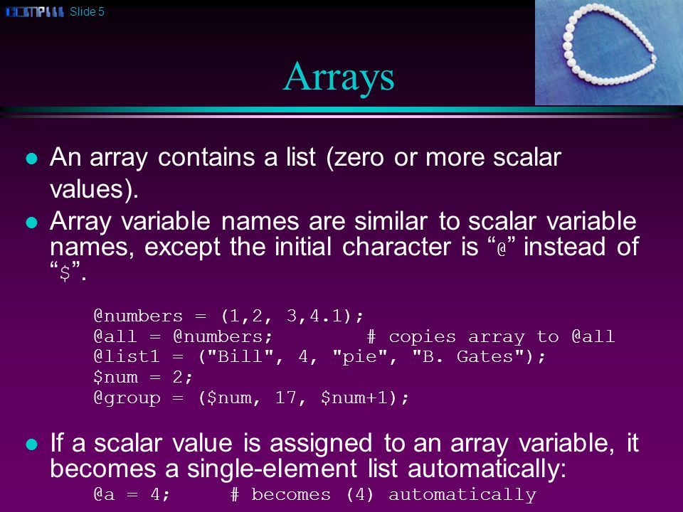 Slide 6 Inserting Arrays l You can also insert array elements into lists: @numbers = (6,7,8); @numbers = (1, 2, @numbers, 10); # (1,2,6,7,8,10) @numbers = (0, @numbers); # (0,1,2,6,7,8,10) @numbers = (@numbers, 99); # (0,1,2,6,7,8,10,99) l Note that the inserted array elements are at the same level as the other elements, not in a sub-list .