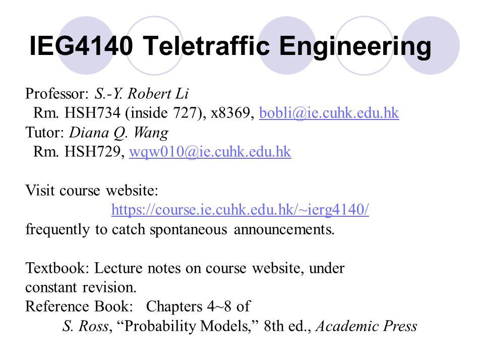 IEG4140 Teletraffic Engineering Professor: S.-Y. Robert Li Rm. HSH734 (inside 727), x8369, bobli@ie.cuhk.edu.hkbobli@ie.cuhk.edu.hk Tutor: Diana Q. Wa