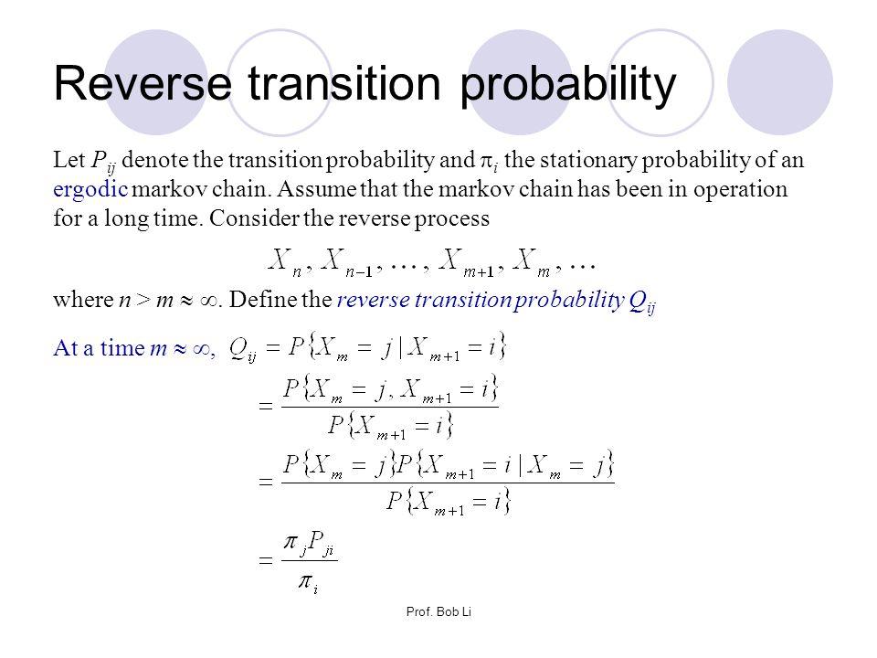 Prof. Bob Li Reverse transition probability Let P ij denote the transition probability and  i the stationary probability of an ergodic markov chain.