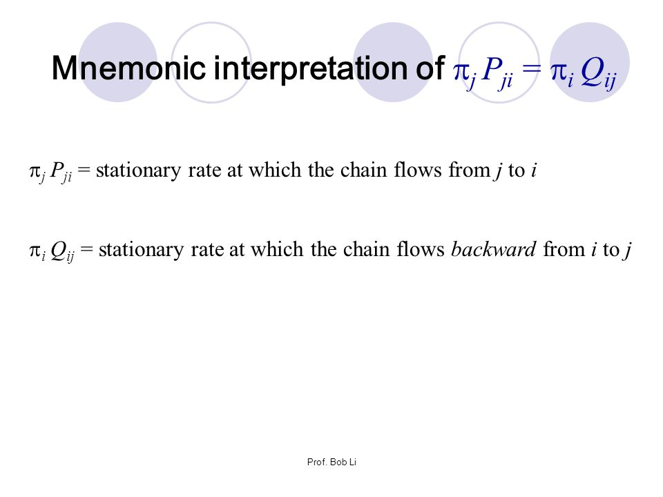 Prof. Bob Li  j P ji = stationary rate at which the chain flows from j to i  i Q ij = stationary rate at which the chain flows backward from i to j