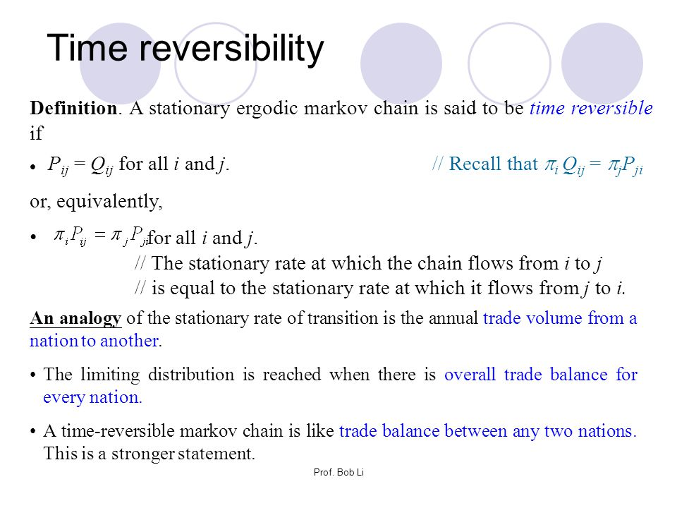 Prof. Bob Li Definition. A stationary ergodic markov chain is said to be time reversible if P ij = Q ij for all i and j. // Recall that  i Q ij =  j