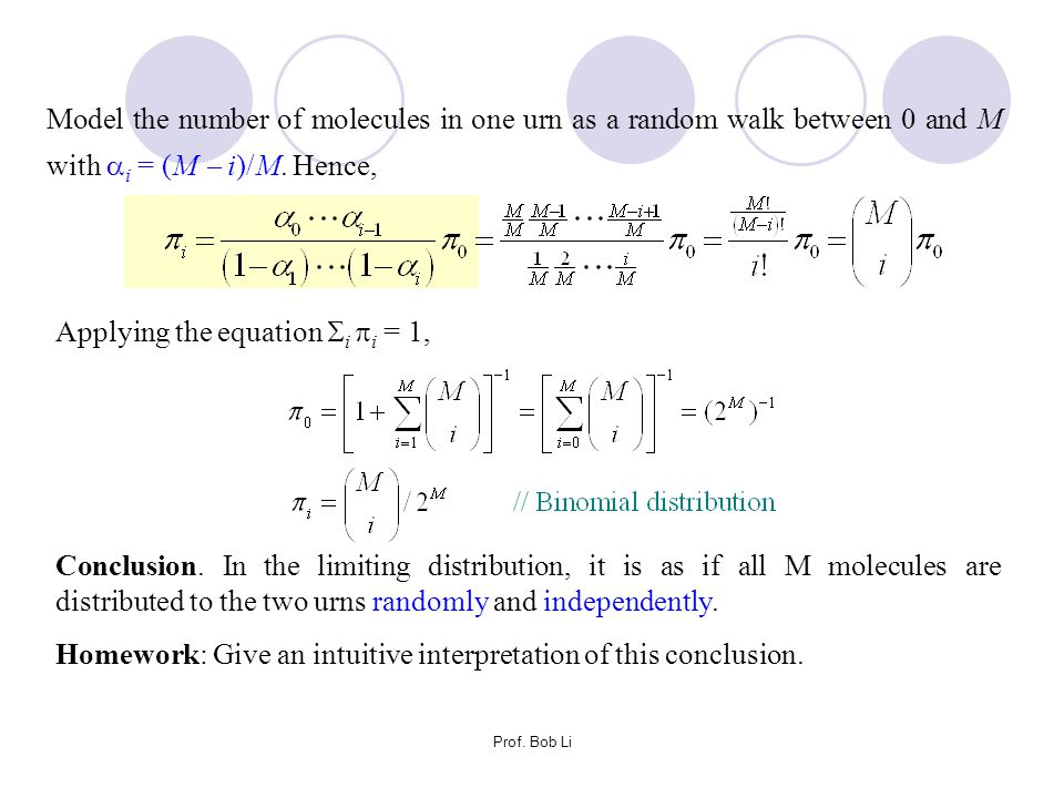 Prof. Bob Li Model the number of molecules in one urn as a random walk between 0 and M with  i = (M  i)/M. Hence, Applying the equation  i  i = 1,