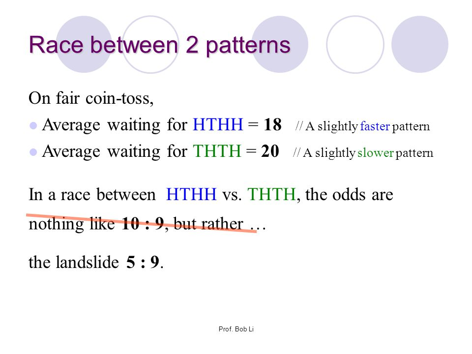 Race between 2 patterns On fair coin-toss, Average waiting for HTHH = 18 // A slightly faster pattern Average waiting for THTH = 20 // A slightly slow