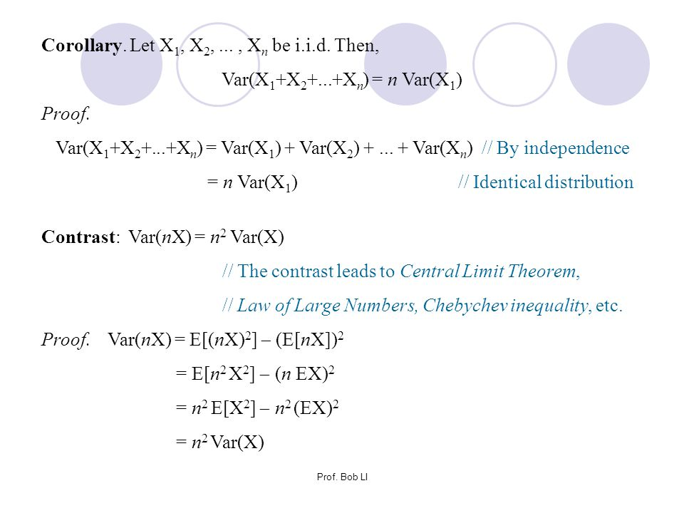 Prof. Bob LI Corollary. Let X 1, X 2,..., X n be i.i.d. Then, Var(X 1 +X 2 +...+X n ) = n Var(X 1 ) Proof. Var(X 1 +X 2 +...+X n ) = Var(X 1 ) + Var(X
