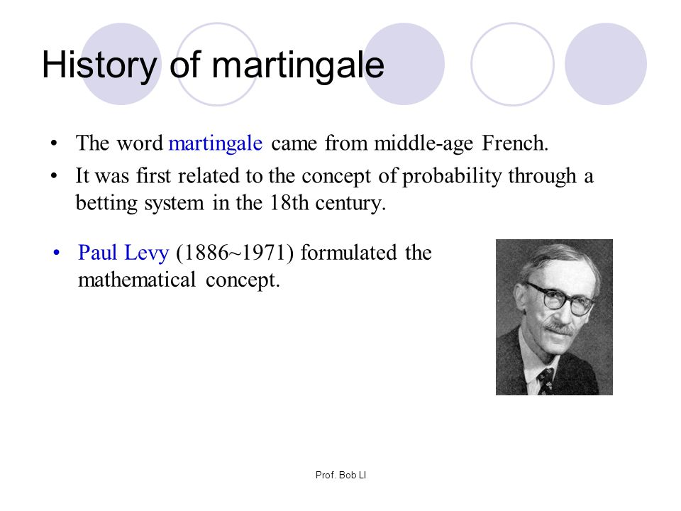 Prof. Bob LI History of martingale The word martingale came from middle-age French. It was first related to the concept of probability through a betti