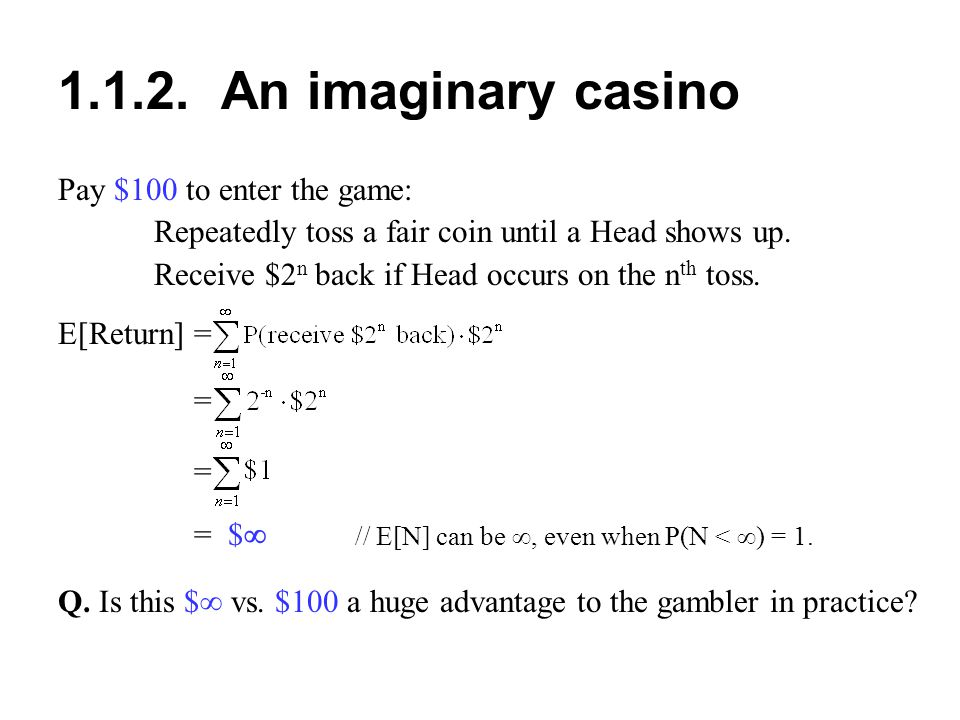 1.1.2. An imaginary casino Pay $100 to enter the game: Repeatedly toss a fair coin until a Head shows up. Receive $2 n back if Head occurs on the n th