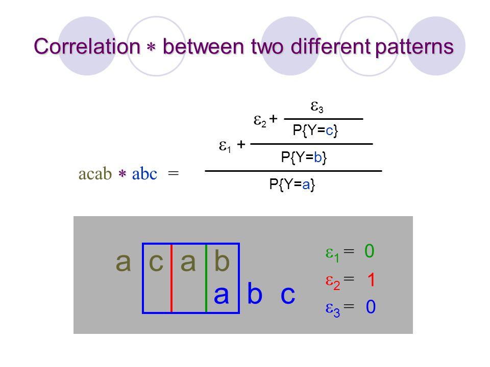  acab  abc = a c a b a b c Correlation  between two different patterns P{Y=a}  1 + P{Y=b} 2 +2 + P{Y=c} 33 1 =2 =3 =1 =2 =3 = 0 1 0