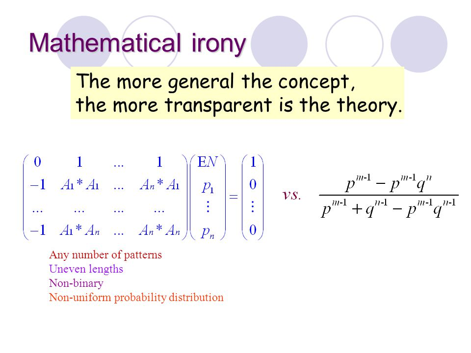Mathematical irony The more general the concept, the more transparent is the theory. Any number of patterns Uneven lengths Non-binary Non-uniform prob