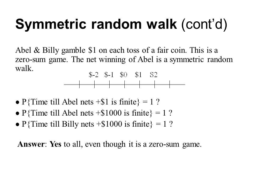 Symmetric random walk (cont'd) Abel & Billy gamble $1 on each toss of a fair coin. This is a zero-sum game. The net winning of Abel is a symmetric ran