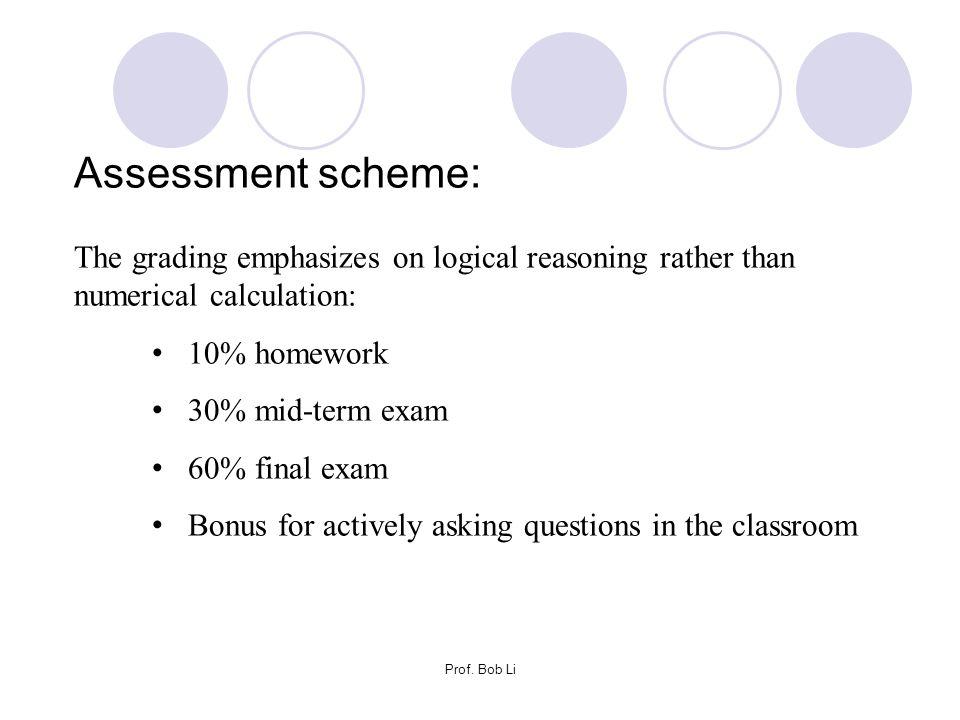 Prof. Bob Li Assessment scheme: The grading emphasizes on logical reasoning rather than numerical calculation: 10% homework 30% mid-term exam 60% fina