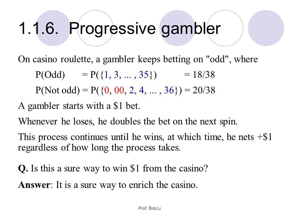Prof. Bob Li 1.1.6. Progressive gambler On casino roulette, a gambler keeps betting on