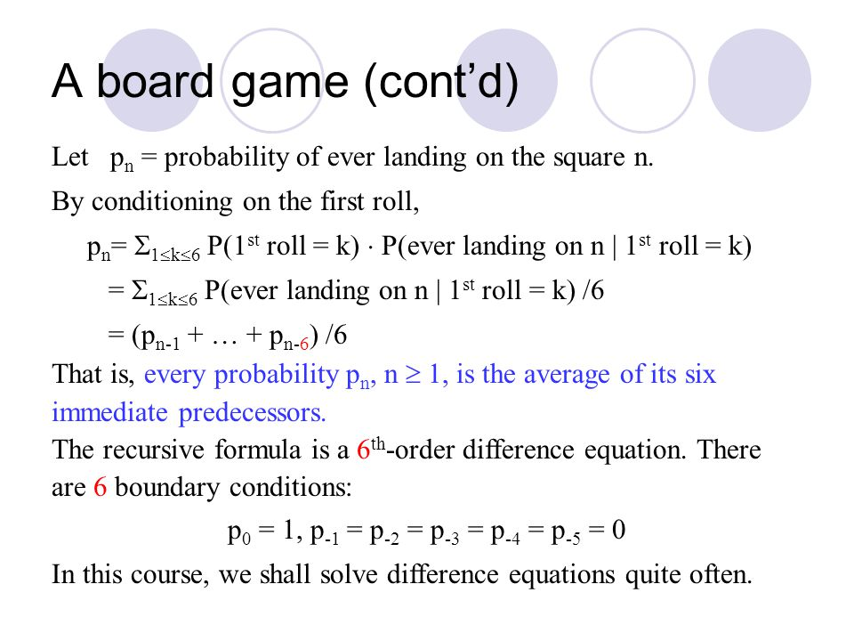 A board game (cont'd) Let p n = probability of ever landing on the square n. By conditioning on the first roll, p n =  1  k  6 P(1 st roll = k)  P