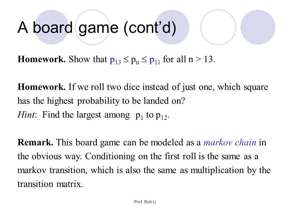 Prof. Bob Li A board game (cont'd) Homework. Show that p 13  p n  p 11 for all n > 13. Homework. If we roll two dice instead of just one, which squa