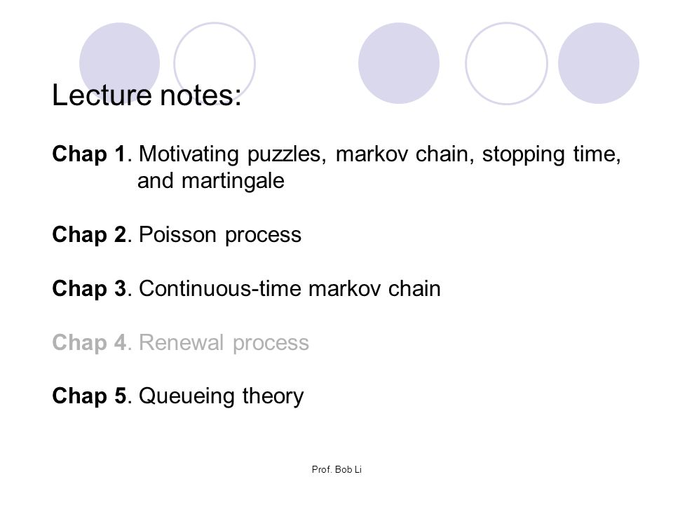 Prof. Bob Li Lecture notes: Chap 1. Motivating puzzles, markov chain, stopping time, and martingale Chap 2. Poisson process Chap 3. Continuous-time ma