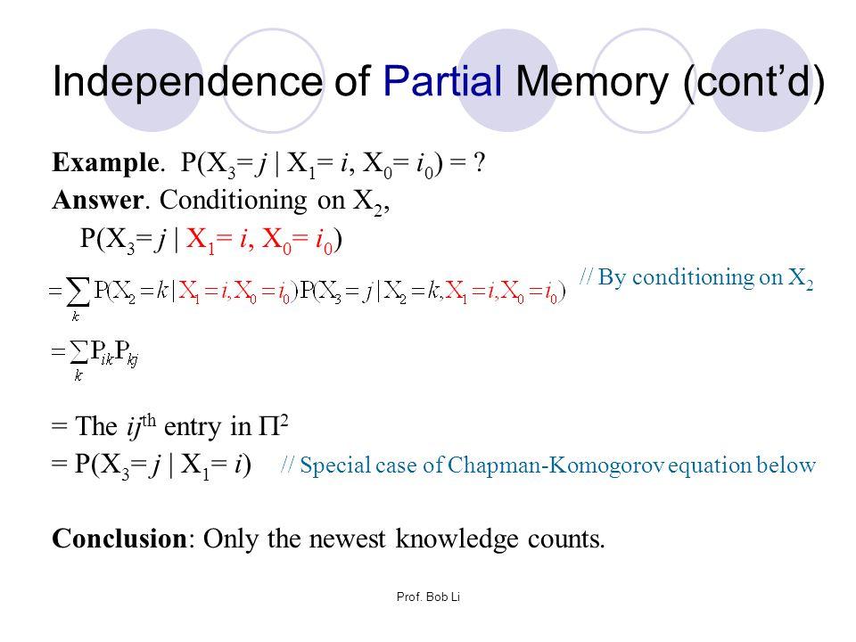 Prof. Bob Li Example. P(X 3 = j | X 1 = i, X 0 = i 0 ) = ? Answer. Conditioning on X 2, P(X 3 = j | X 1 = i, X 0 = i 0 ) // By conditioning on X 2 = T