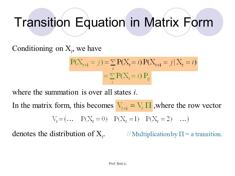 Prof. Bob Li Transition Equation in Matrix Form Conditioning on X t, we have where the summation is over all states i. In the matrix form, this become