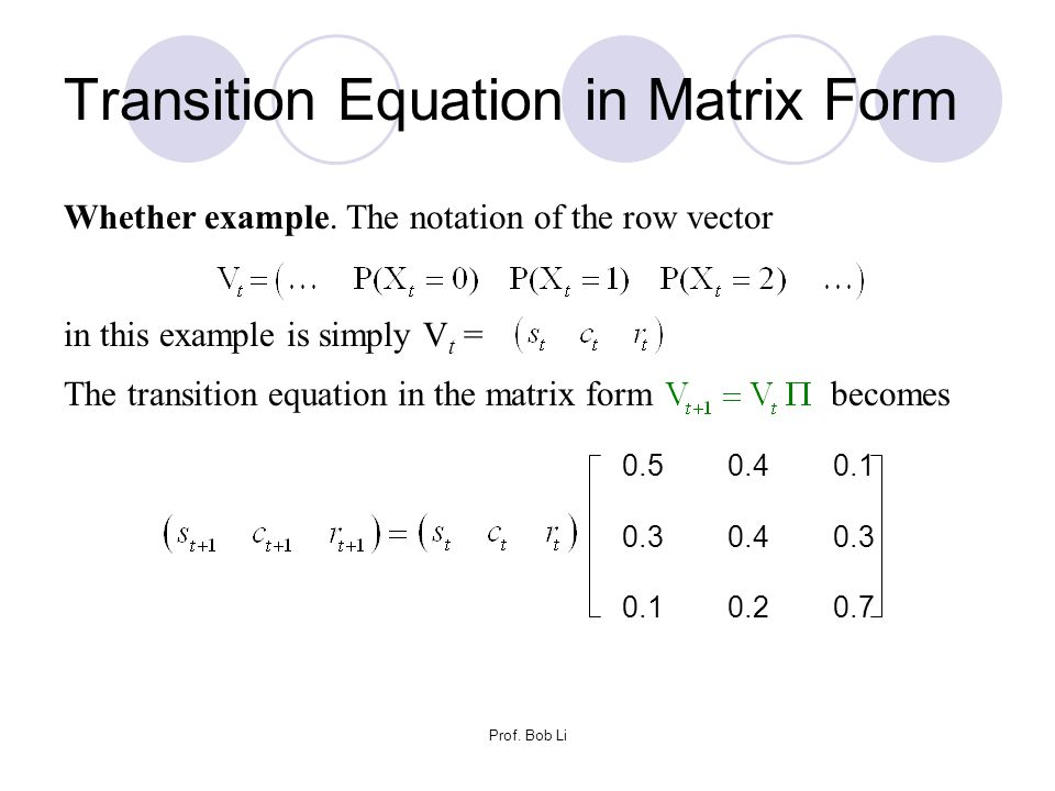 Prof. Bob Li Transition Equation in Matrix Form 0.5 0.4 0.1 0.3 0.4 0.3 0.1 0.2 0.7 Whether example. The notation of the row vector in this example is