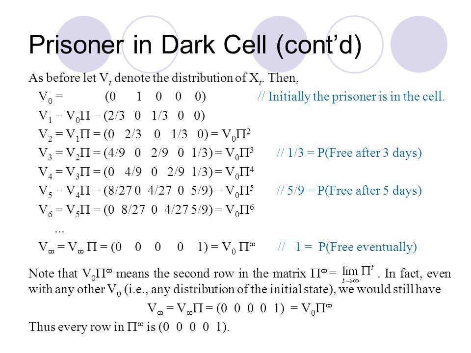 As before let V t denote the distribution of X t. Then, V 0 = (0 1 0 0 0) // Initially the prisoner is in the cell. V 1 = V 0  = (2/3 0 1/3 0 0) V 2