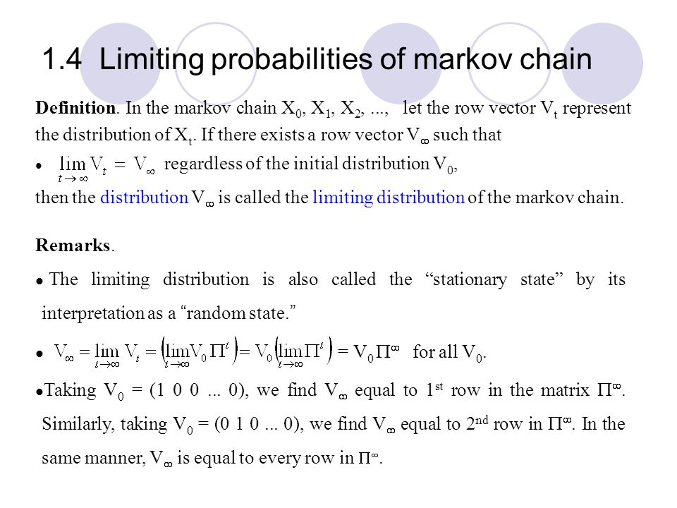 1.4 Limiting probabilities of markov chain Definition. In the markov chain X 0, X 1, X 2,..., let the row vector V t represent the distribution of X t