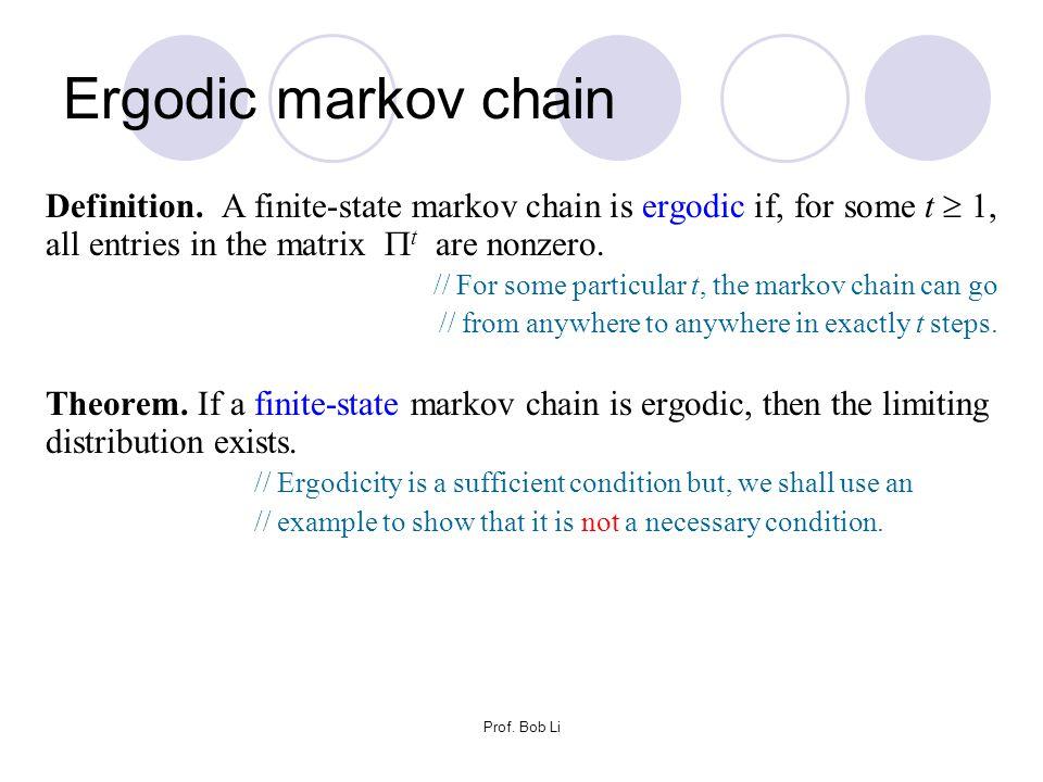 Prof. Bob Li Definition. A finite-state markov chain is ergodic if, for some t  1, all entries in the matrix  t are nonzero. // For some particular
