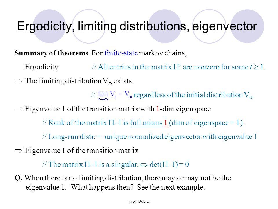 Prof. Bob Li Ergodicity, limiting distributions, eigenvector Summary of theorems. For finite-state markov chains, Ergodicity // All entries in the mat