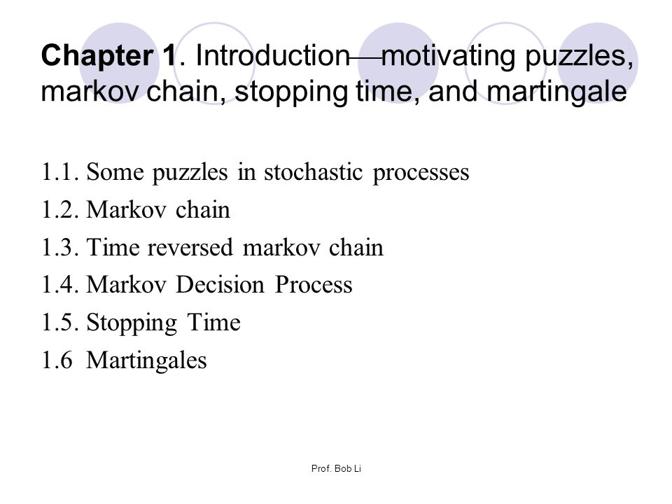 Prof. Bob Li Chapter 1. Introduction  motivating puzzles, markov chain, stopping time, and martingale 1.1. Some puzzles in stochastic processes 1.2.