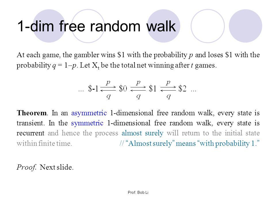 Prof. Bob Li 1-dim free random walk At each game, the gambler wins $1 with the probability p and loses $1 with the probability q = 1  p. Let X t be t