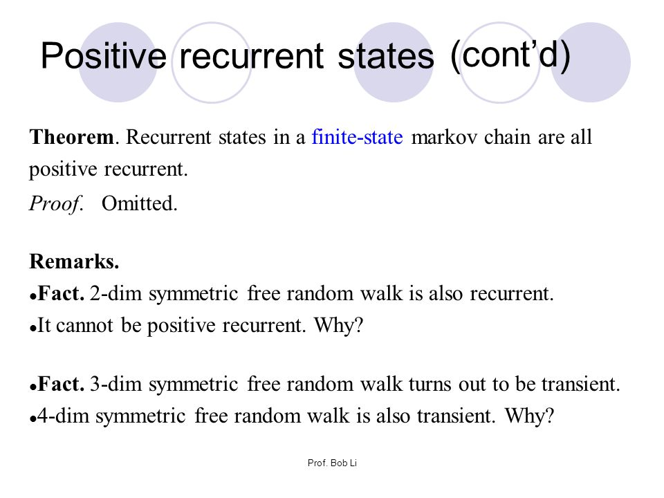 Prof. Bob Li Theorem. Recurrent states in a finite-state markov chain are all positive recurrent. Proof. Omitted. Remarks. Fact. 2-dim symmetric free