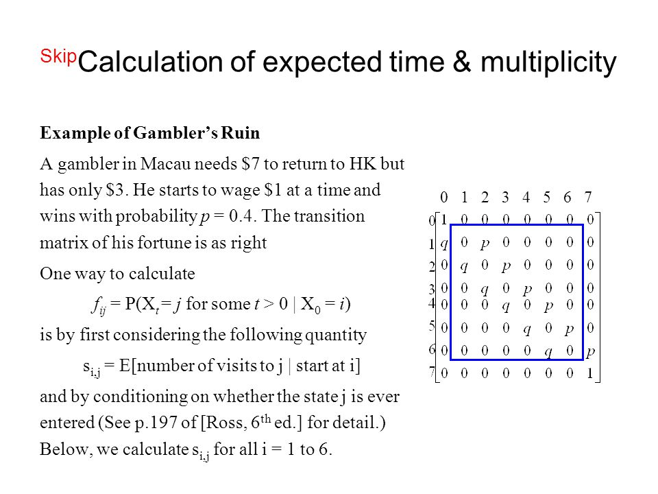 Skip Calculation of expected time & multiplicity Example of Gambler's Ruin A gambler in Macau needs $7 to return to HK but has only $3. He starts to w