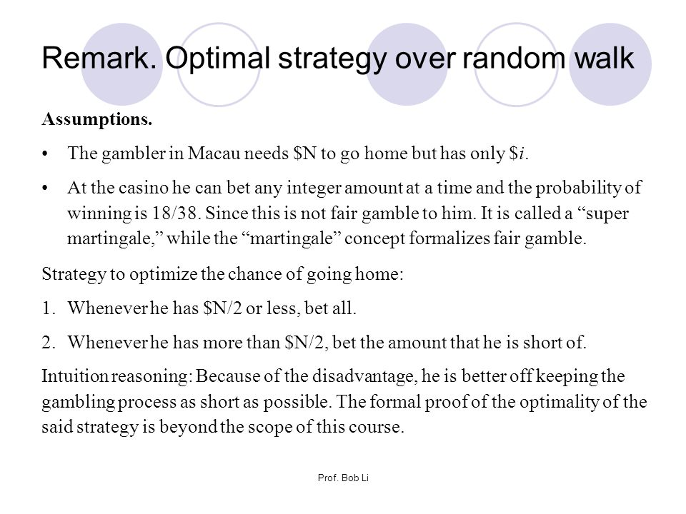 Remark. Optimal strategy over random walk Assumptions. The gambler in Macau needs $N to go home but has only $i. At the casino he can bet any integer