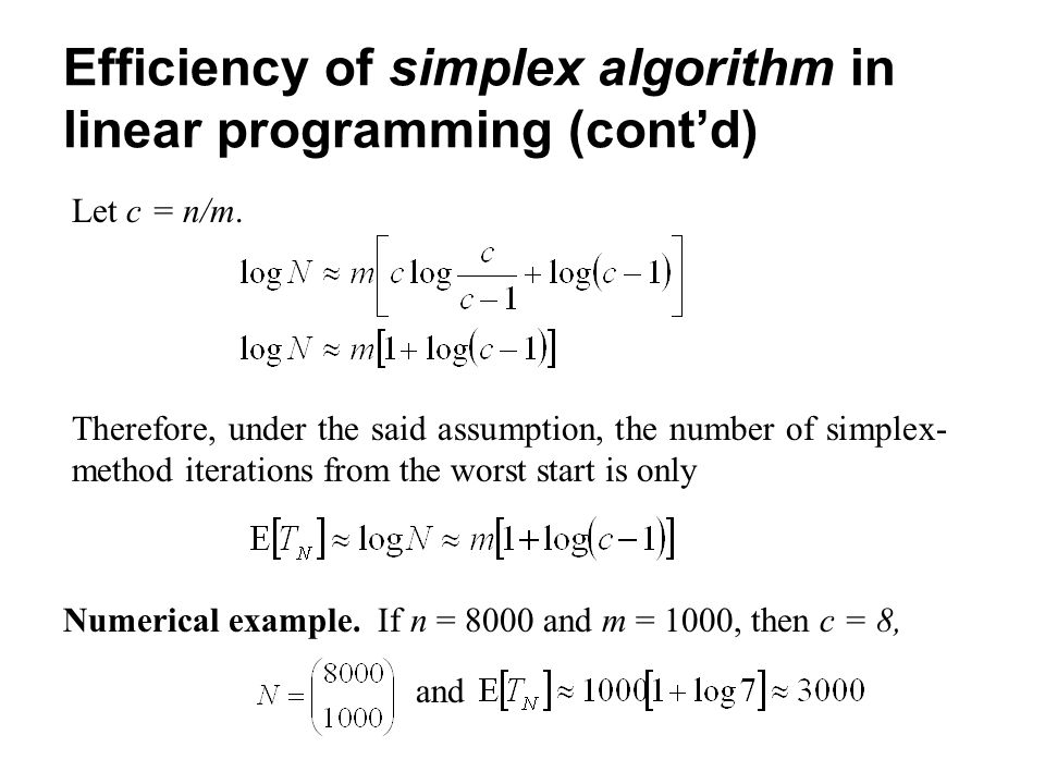 Efficiency of simplex algorithm in linear programming (cont'd) Let c = n/m. Therefore, under the said assumption, the number of simplex- method iterat