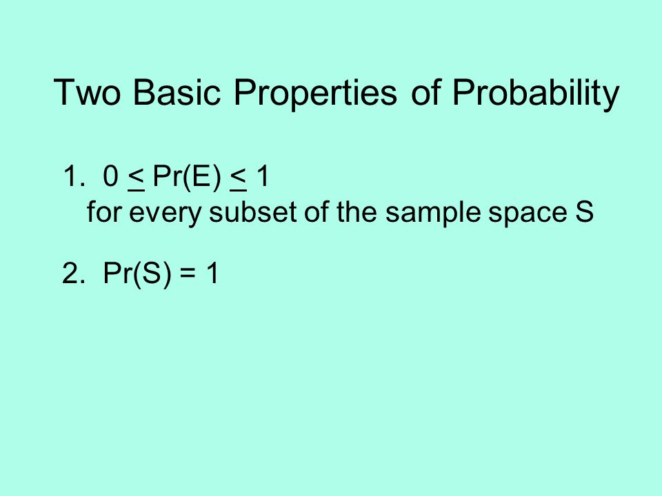 Two Basic Properties of Probability 1. 0 < Pr(E) < 1 for every subset of the sample space S 2.