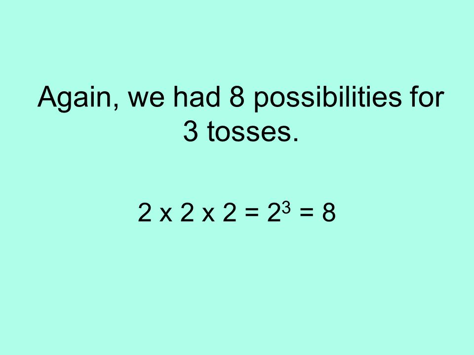 Again, we had 8 possibilities for 3 tosses. 2 x 2 x 2 = 2 3 = 8