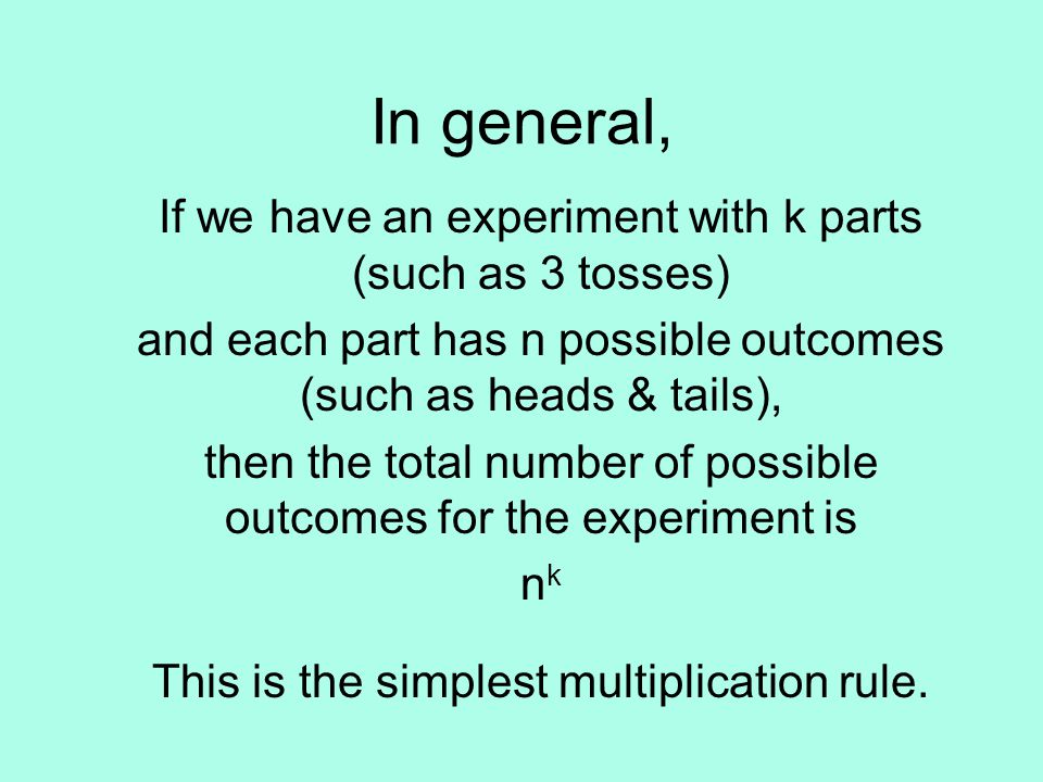 In general, If we have an experiment with k parts (such as 3 tosses) and each part has n possible outcomes (such as heads & tails), then the total number of possible outcomes for the experiment is nknk This is the simplest multiplication rule.