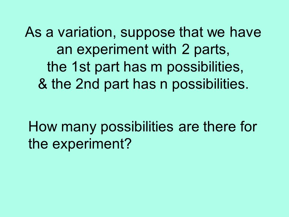 As a variation, suppose that we have an experiment with 2 parts, the 1st part has m possibilities, & the 2nd part has n possibilities.