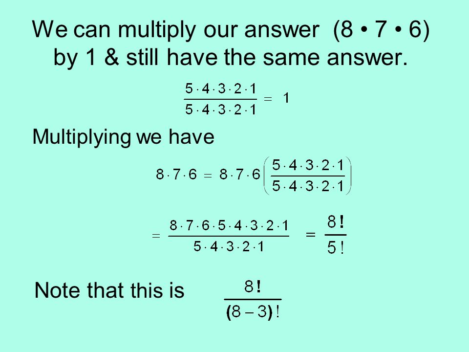 We can multiply our answer (8 7 6) by 1 & still have the same answer.