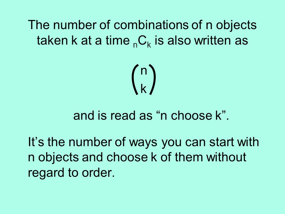 The number of combinations of n objects taken k at a time n C k is also written as n k and is read as n choose k .