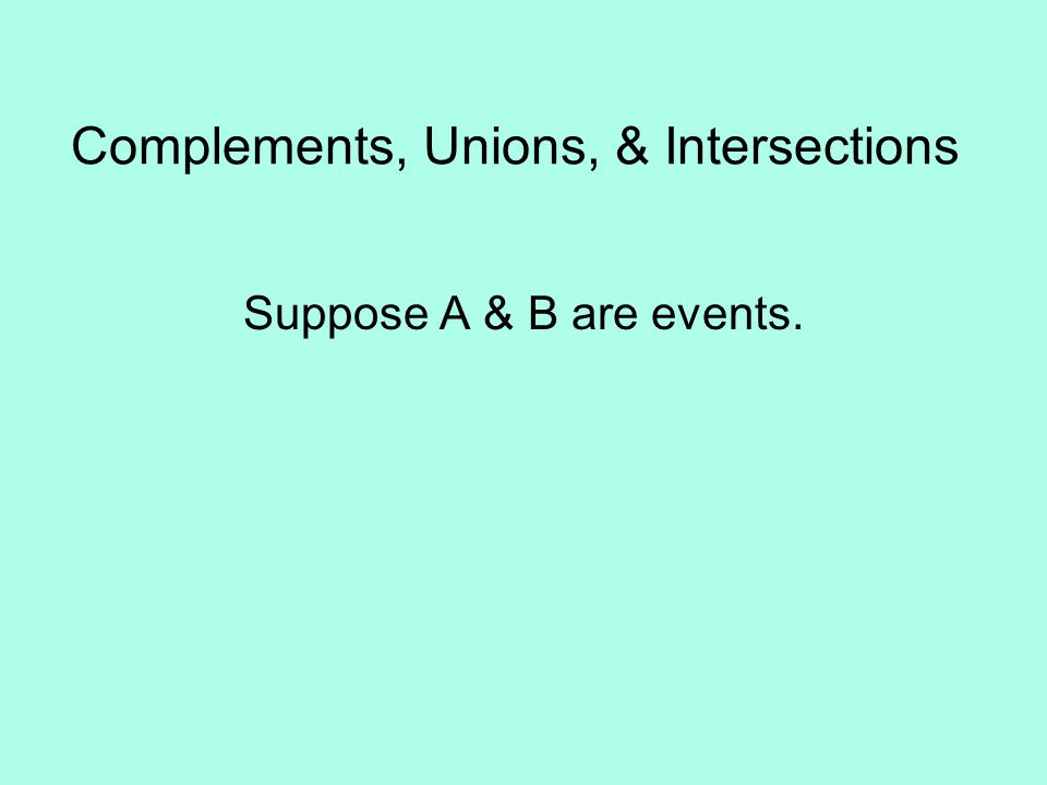 Complements, Unions, & Intersections Suppose A & B are events.