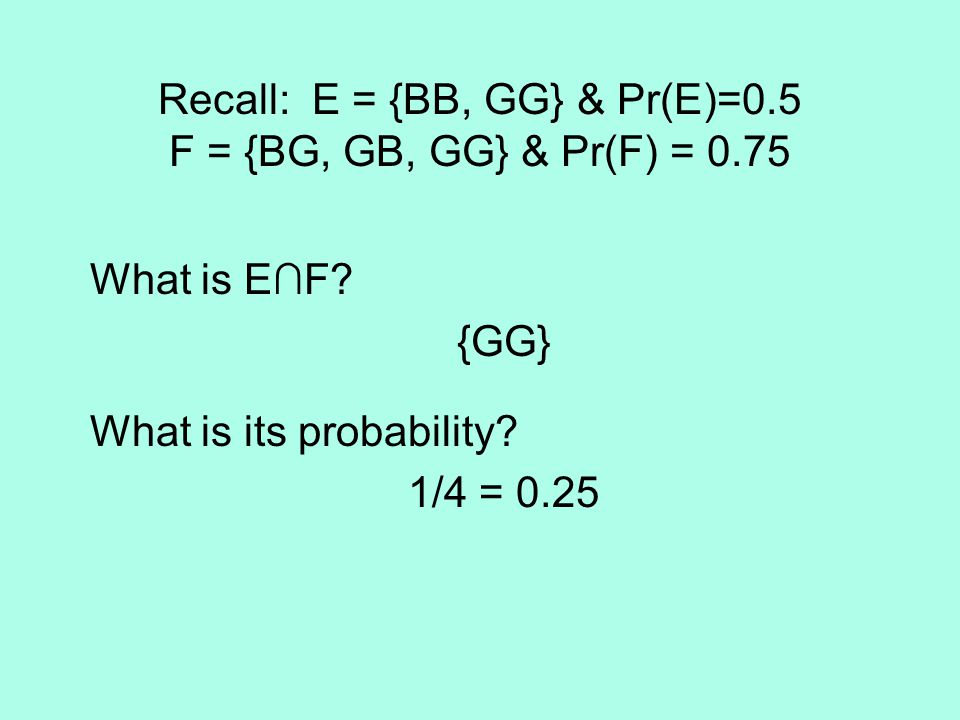 Recall: E = {BB, GG} & Pr(E)=0.5 F = {BG, GB, GG} & Pr(F) = 0.75 What is E∩F? {GG} What is its probability? 1/4 = 0.25