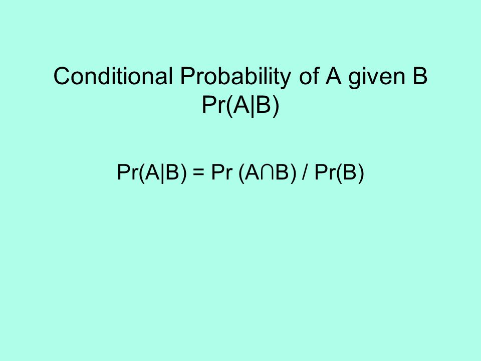 Conditional Probability of A given B Pr(A|B) Pr(A|B) = Pr (A∩B) / Pr(B)